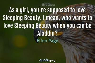 Photo Quote of As a girl, you're supposed to love Sleeping Beauty. I mean, who wants to love Sleeping Beauty when you can be Aladdin?