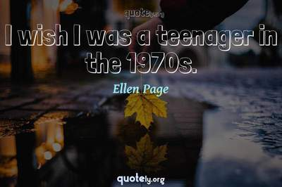 Photo Quote of I wish I was a teenager in the 1970s.