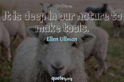 Photo Quote of It is deep in our nature to make tools.