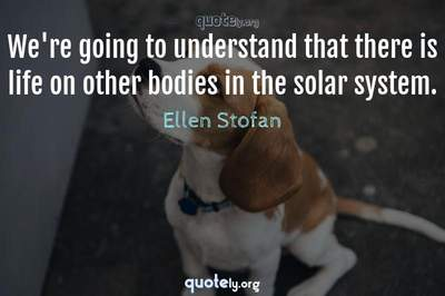 Photo Quote of We're going to understand that there is life on other bodies in the solar system.