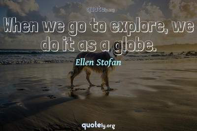 Photo Quote of When we go to explore, we do it as a globe.