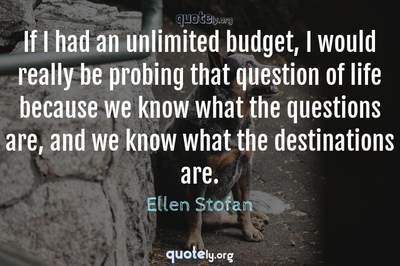 Photo Quote of If I had an unlimited budget, I would really be probing that question of life because we know what the questions are, and we know what the destinations are.
