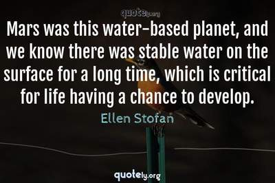 Photo Quote of Mars was this water-based planet, and we know there was stable water on the surface for a long time, which is critical for life having a chance to develop.