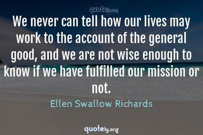 Photo Quote of We never can tell how our lives may work to the account of the general good, and we are not wise enough to know if we have fulfilled our mission or not.