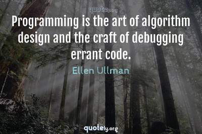 Photo Quote of Programming is the art of algorithm design and the craft of debugging errant code.