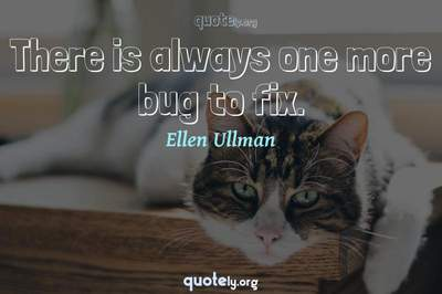 Photo Quote of There is always one more bug to fix.