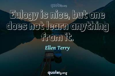 Photo Quote of Eulogy is nice, but one does not learn anything from it.