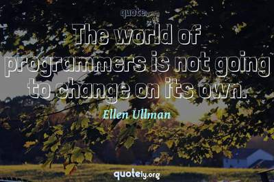 Photo Quote of The world of programmers is not going to change on its own.