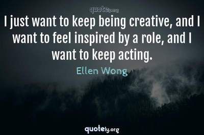 Photo Quote of I just want to keep being creative, and I want to feel inspired by a role, and I want to keep acting.
