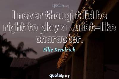 Photo Quote of I never thought I'd be right to play a Juliet-like character.