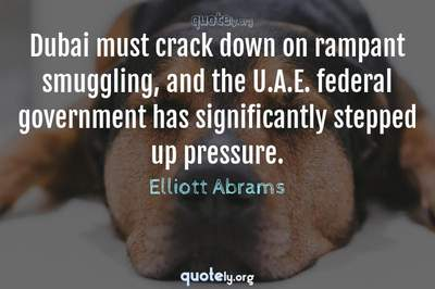 Photo Quote of Dubai must crack down on rampant smuggling, and the U.A.E. federal government has significantly stepped up pressure.