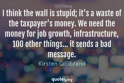 Photo Quote of I think the wall is stupid; it's a waste of the taxpayer's money. We need the money for job growth, infrastructure, 100 other things... it sends a bad message.
