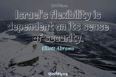 Photo Quote of Israel's flexibility is dependent on its sense of security.