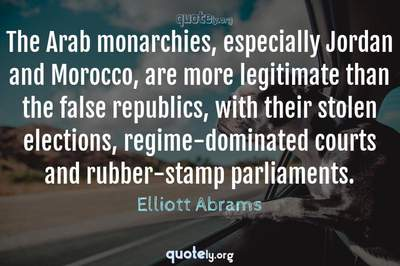 Photo Quote of The Arab monarchies, especially Jordan and Morocco, are more legitimate than the false republics, with their stolen elections, regime-dominated courts and rubber-stamp parliaments.