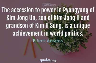 Photo Quote of The accession to power in Pyongyang of Kim Jong Un, son of Kim Jong Il and grandson of Kim Il Sung, is a unique achievement in world politics.
