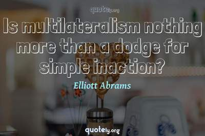 Photo Quote of Is multilateralism nothing more than a dodge for simple inaction?
