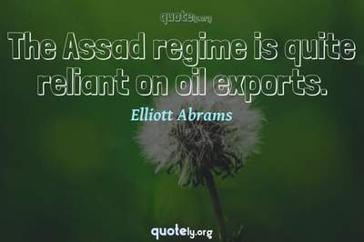 Photo Quote of The Assad regime is quite reliant on oil exports.