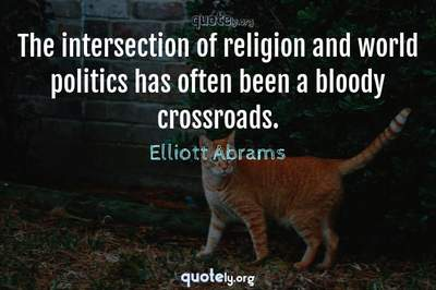 Photo Quote of The intersection of religion and world politics has often been a bloody crossroads.