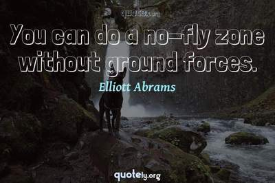 Photo Quote of You can do a no-fly zone without ground forces.