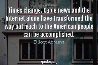 Photo Quote of Times change. Cable news and the Internet alone have transformed the way outreach to the American people can be accomplished.