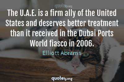 Photo Quote of The U.A.E. is a firm ally of the United States and deserves better treatment than it received in the Dubai Ports World fiasco in 2006.