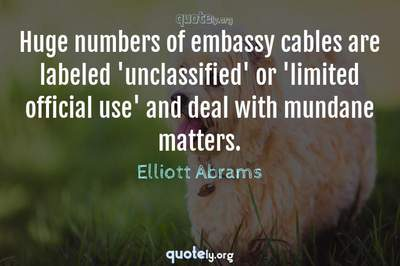 Photo Quote of Huge numbers of embassy cables are labeled 'unclassified' or 'limited official use' and deal with mundane matters.