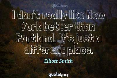 Photo Quote of I don't really like New York better than Portland. It's just a different place.