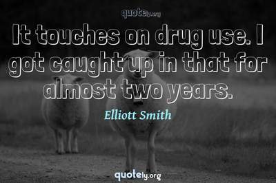 Photo Quote of It touches on drug use. I got caught up in that for almost two years.