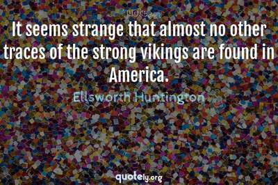 Photo Quote of It seems strange that almost no other traces of the strong vikings are found in America.