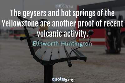 Photo Quote of The geysers and hot springs of the Yellowstone are another proof of recent volcanic activity.