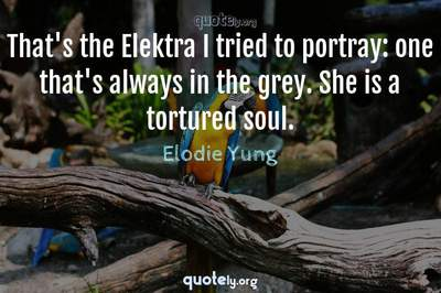 Photo Quote of That's the Elektra I tried to portray: one that's always in the grey. She is a tortured soul.