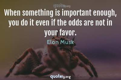 Photo Quote of When something is important enough, you do it even if the odds are not in your favor.