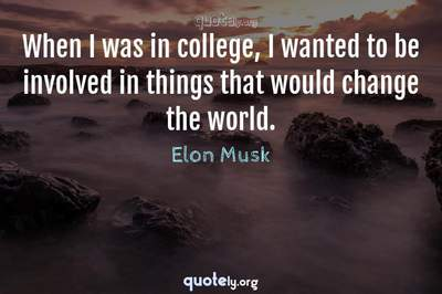 Photo Quote of When I was in college, I wanted to be involved in things that would change the world.