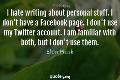 Photo Quote of I hate writing about personal stuff. I don't have a Facebook page. I don't use my Twitter account. I am familiar with both, but I don't use them.