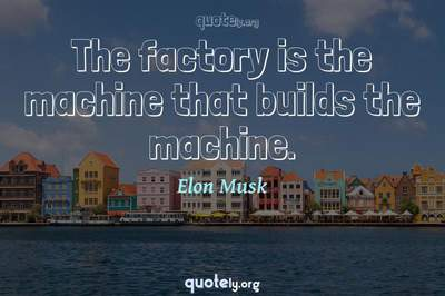 Photo Quote of The factory is the machine that builds the machine.