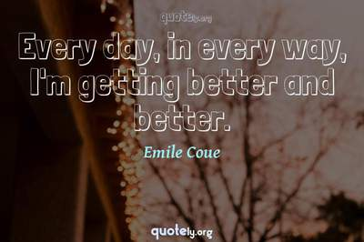Photo Quote of Every day, in every way, I'm getting better and better.