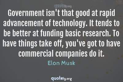 Photo Quote of Government isn't that good at rapid advancement of technology. It tends to be better at funding basic research. To have things take off, you've got to have commercial companies do it.