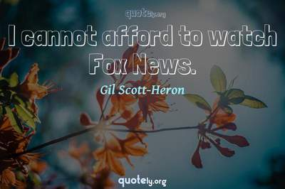 Photo Quote of I cannot afford to watch Fox News.