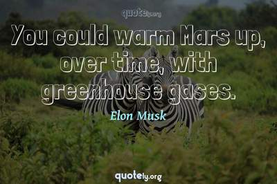 Photo Quote of You could warm Mars up, over time, with greenhouse gases.