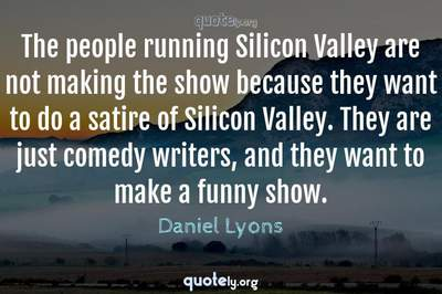 Photo Quote of The people running Silicon Valley are not making the show because they want to do a satire of Silicon Valley. They are just comedy writers, and they want to make a funny show.