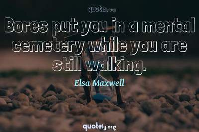 Photo Quote of Bores put you in a mental cemetery while you are still walking.