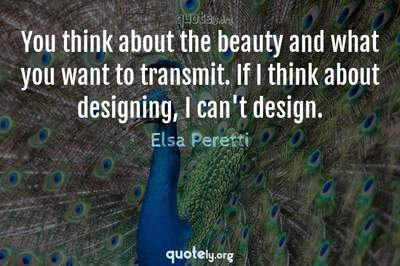 Photo Quote of You think about the beauty and what you want to transmit. If I think about designing, I can't design.