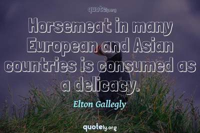 Photo Quote of Horsemeat in many European and Asian countries is consumed as a delicacy.