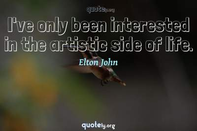 Photo Quote of I've only been interested in the artistic side of life.