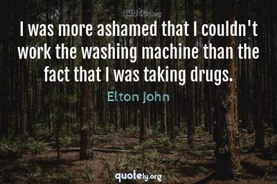 Photo Quote of I was more ashamed that I couldn't work the washing machine than the fact that I was taking drugs.