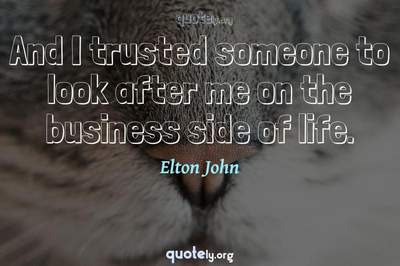Photo Quote of And I trusted someone to look after me on the business side of life.