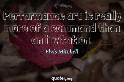 Photo Quote of Performance art is really more of a command than an invitation.