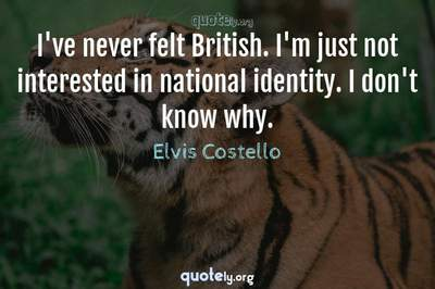 Photo Quote of I've never felt British. I'm just not interested in national identity. I don't know why.