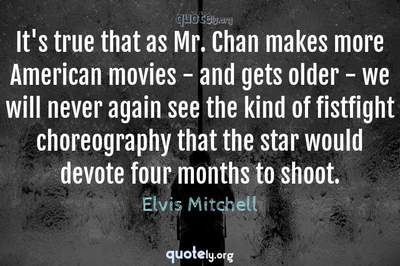 Photo Quote of It's true that as Mr. Chan makes more American movies - and gets older - we will never again see the kind of fistfight choreography that the star would devote four months to shoot.