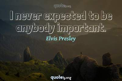 Photo Quote of I never expected to be anybody important.